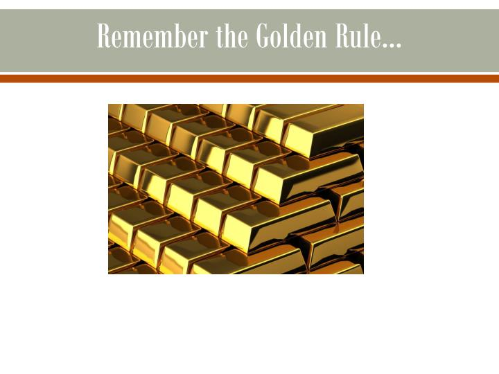 Remember the Golden Rule...