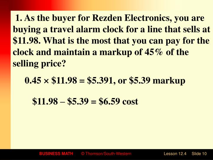1. As the buyer for Rezden Electronics, you are buying a travel alarm clock for a line that sells at $11.98. What is the most that you can pay for the clock and maintain a markup of 45% of the selling price?