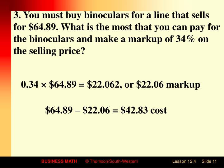 3. You must buy binoculars for a line that sells for $64.89. What is the most that you can pay for the binoculars and make a markup of 34% on the selling price?