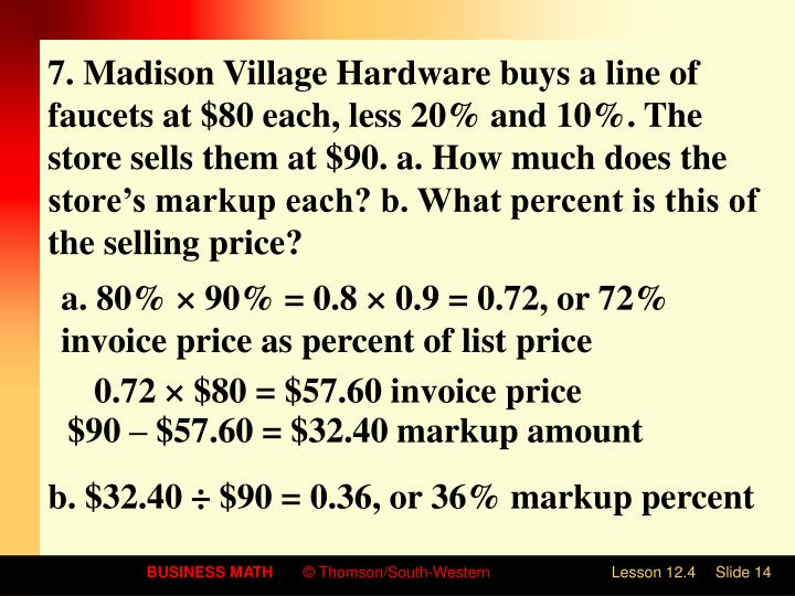 7. Madison Village Hardware buys a line of faucets at $80 each, less 20% and 10%. The store sells them at $90. a. How much does the store's markup each? b. What percent is this of the selling price?