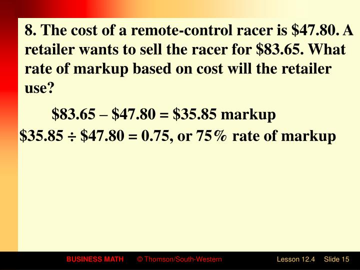 8. The cost of a remote-control racer is $47.80. A retailer wants to sell the racer for $83.65. What rate of markup based on cost will the retailer use?