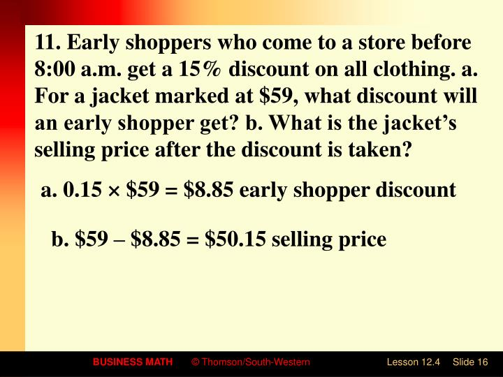 11. Early shoppers who come to a store before 8:00 a.m. get a 15% discount on all clothing. a. For a jacket marked at $59, what discount will an early shopper get? b. What is the jacket's selling price after the discount is taken?
