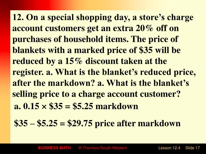 12. On a special shopping day, a store's charge account customers get an extra 20% off on purchases of household items. The price of blankets with a marked price of $35 will be reduced by a 15% discount taken at the register. a. What is the blanket's reduced price, after the markdown? a. What is the blanket's selling price to a charge account customer?