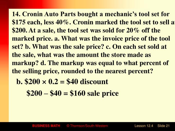 14. Cronin Auto Parts bought a mechanic's tool set for $175 each, less 40%. Cronin marked the tool set to sell at $200. At a sale, the tool set was sold for 20% off the marked price. a. What was the invoice price of the tool set? b. What was the sale price? c. On each set sold at the sale, what was the amount the store made as markup? d. The markup was equal to what percent of the selling price, rounded to the nearest percent?