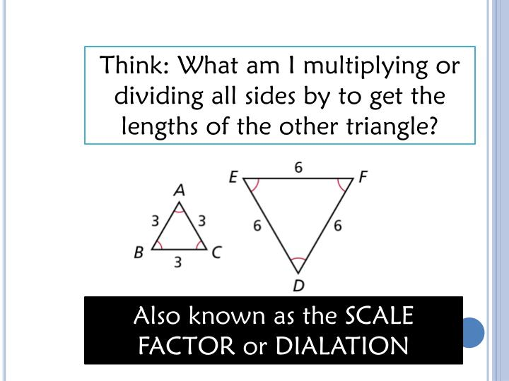 Think: What am I multiplying or dividing all sides by to get the lengths of the other triangle?