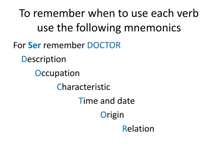 To remember when to use each verb use the following mnemonics