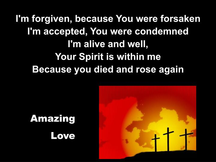 I'm forgiven, because You were forsaken