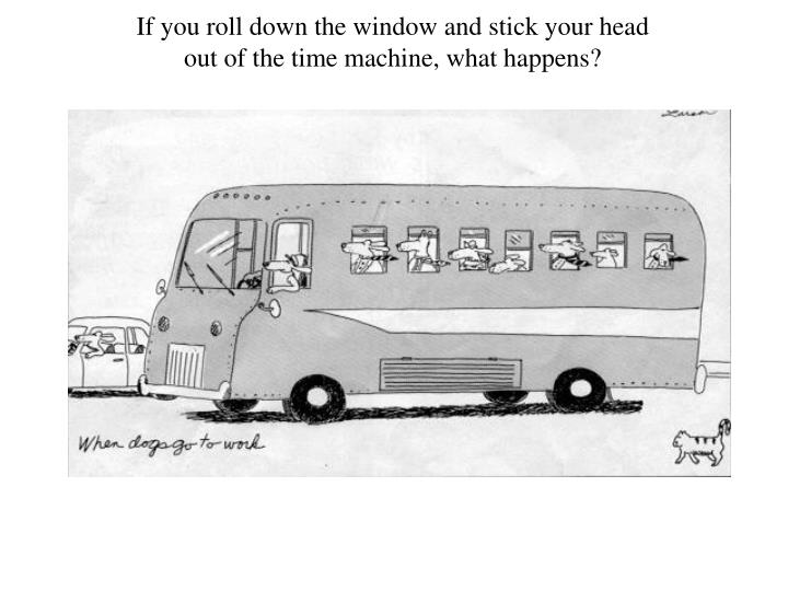 If you roll down the window and stick your head