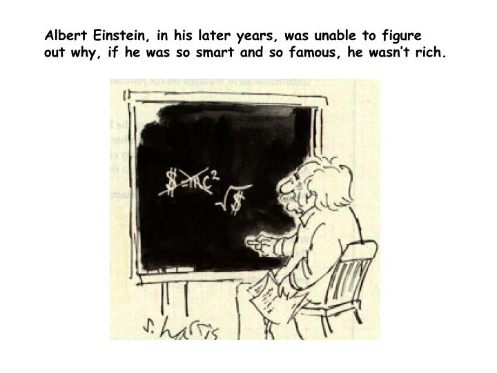 Albert Einstein, in his later years, was unable to figure