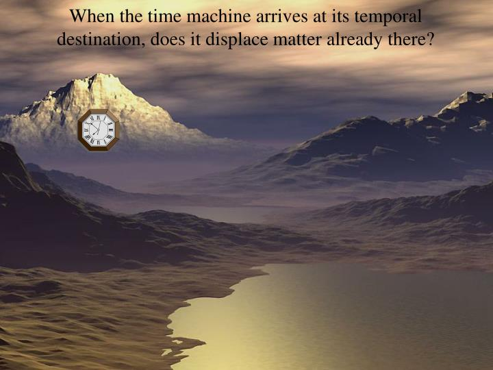 When the time machine arrives at its temporal