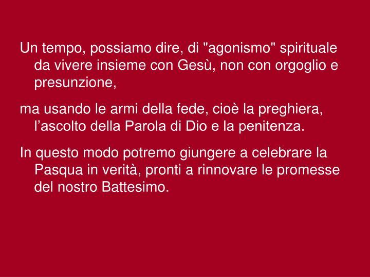 """Un tempo, possiamo dire, di """"agonismo"""" spirituale da vivere insieme con Gesù, non con orgoglio e presunzione,"""