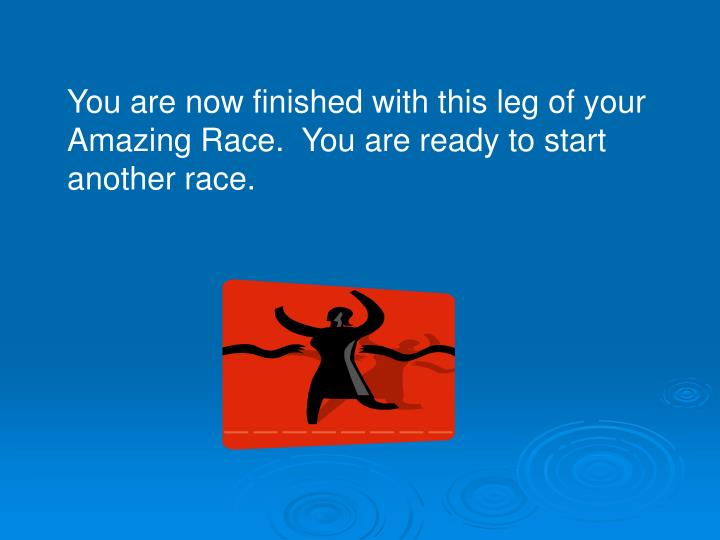 You are now finished with this leg of your Amazing Race.  You are ready to start another race.