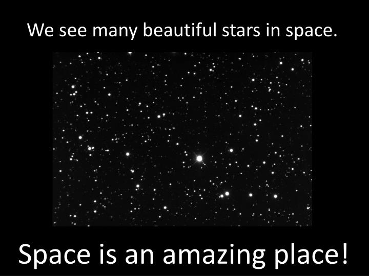 We see many beautiful stars in space.
