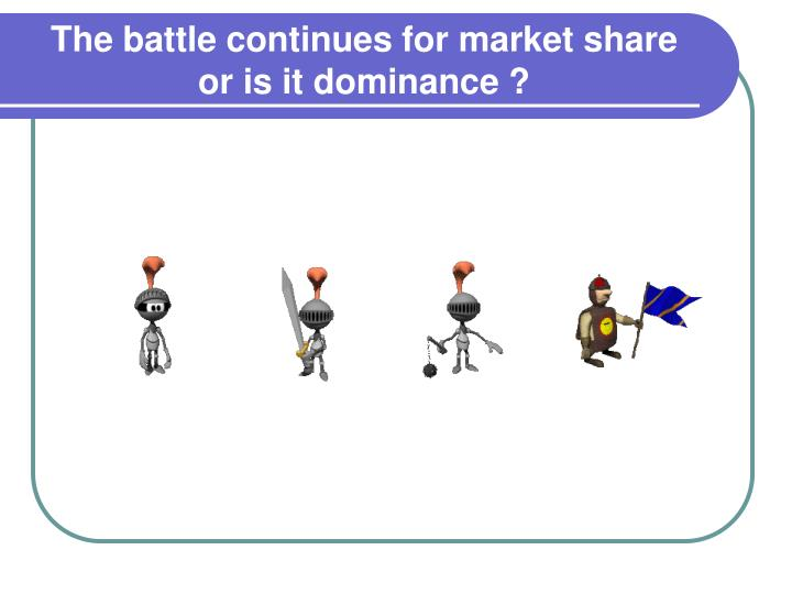 The battle continues for market share