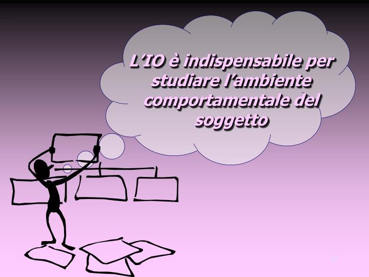 L'IO è indispensabile per studiare l'ambiente comportamentale del soggetto