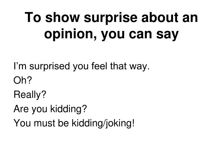 To show surprise about an opinion, you can say