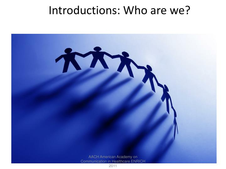 Introductions: Who are we?