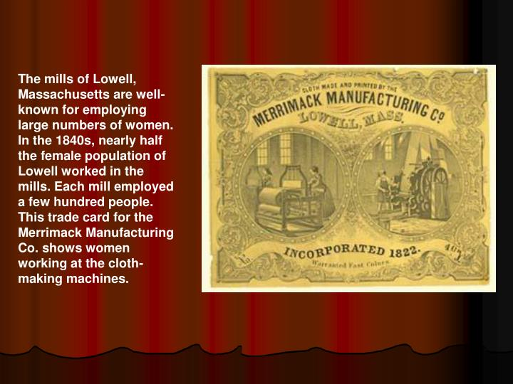 The mills of Lowell, Massachusetts are well-known for employing large numbers of women. In the 1840s, nearly half the female population of Lowell worked in the mills. Each mill employed a few hundred people. This trade card for the Merrimack Manufacturing Co. shows women working at the cloth-making machines.