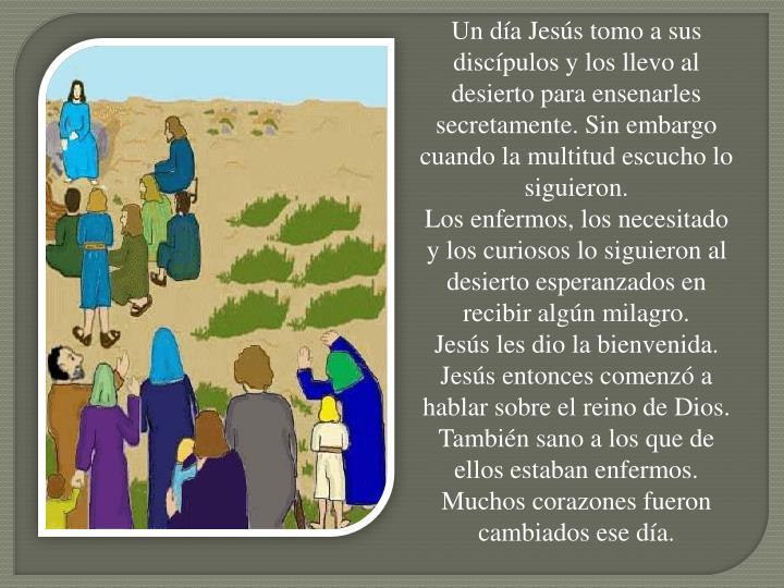 Un día Jesús tomo a sus discípulos y los llevo al desierto para ensenarles secretamente. Sin embargo cuando la multitud escucho lo siguieron.