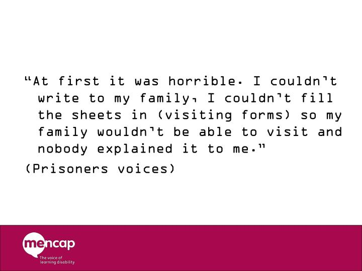 """At first it was horrible. I couldn't write to my family, I couldn't fill the sheets in (visiting forms) so my family wouldn't be able to visit and nobody explained it to me."""