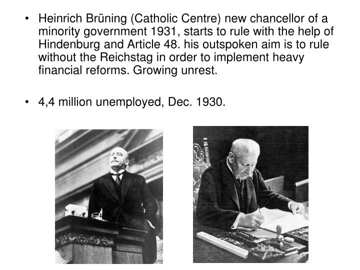 Heinrich Brüning (Catholic Centre) new chancellor of a minority government 1931, starts to rule with the help of Hindenburg and Article 48. his outspoken aim is to rule without the Reichstag in order to implement heavy financial reforms. Growing unrest.