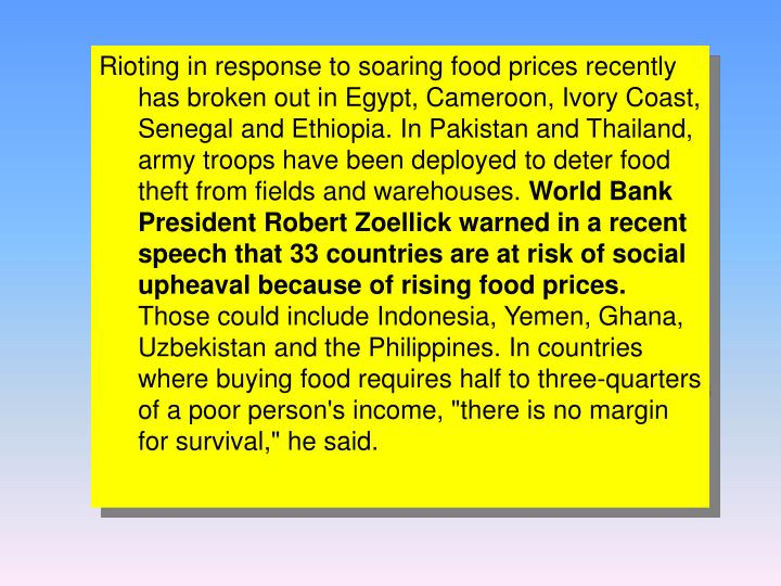 Rioting in response to soaring food prices recently has broken out in Egypt, Cameroon, Ivory Coast, Senegal and Ethiopia. In Pakistan and Thailand, army troops have been deployed to deter food theft from fields and warehouses.