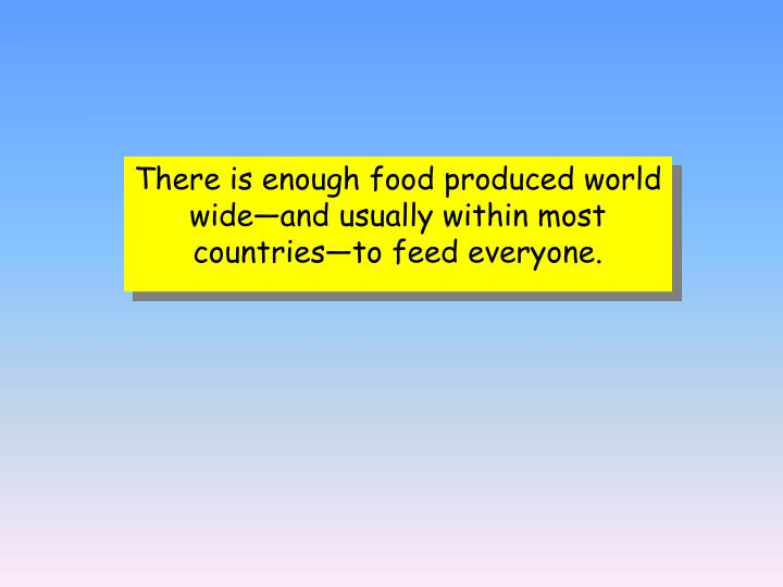 There is enough food produced world wide—and usually within most countries—to feed everyone.