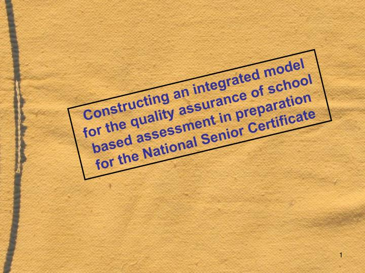 Constructing an integrated model for the quality assurance of school based assessment in preparation...