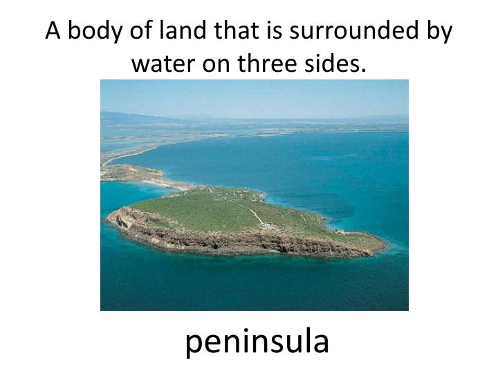 A body of land that is surrounded by water on three sides