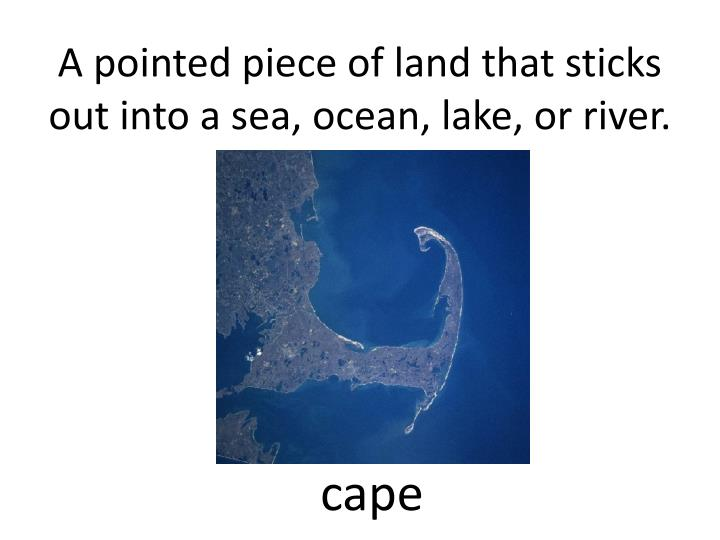 A pointed piece of land that sticks out into a sea, ocean, lake, or river.