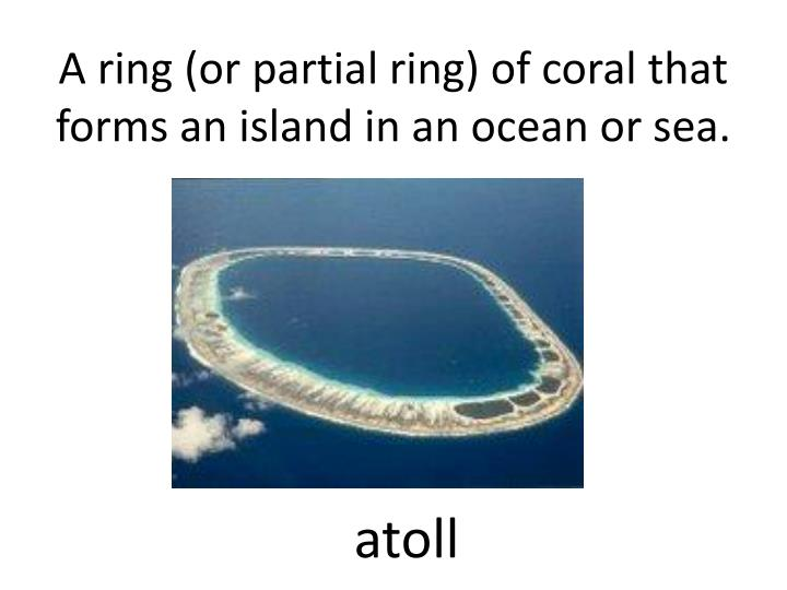 A ring (or partial ring) of coral that forms an island in an ocean or sea.