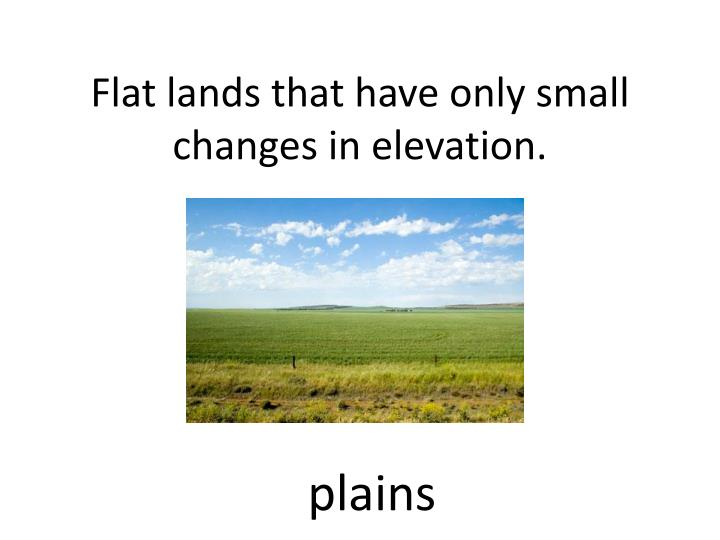 Flat lands that have only small changes in elevation.