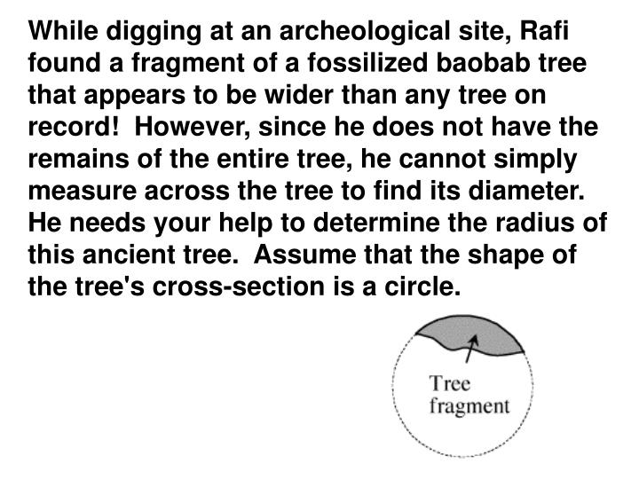 While digging at an archeological site, Rafi found a fragment of a fossilized baobab tree that appears to be wider than any tree on record!  However, since he does not have the remains of the entire tree, he cannot simply measure across the tree to find its diameter.  He needs your help to determine the radius of this ancient tree.  Assume that the shape of the tree's cross-section is a circle.