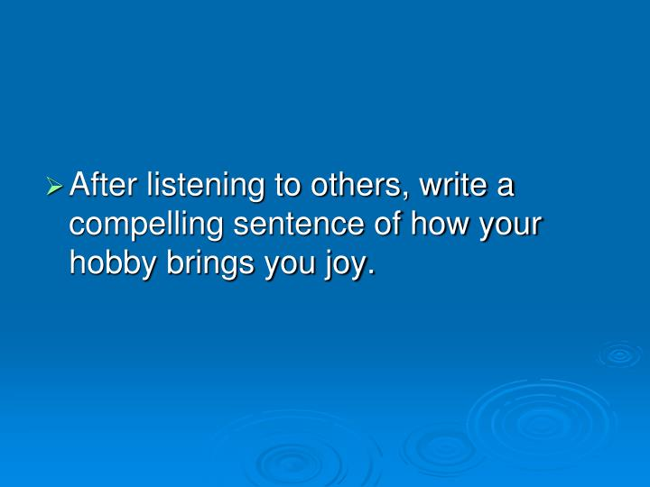 After listening to others, write a compelling sentence of how your hobby brings you joy.