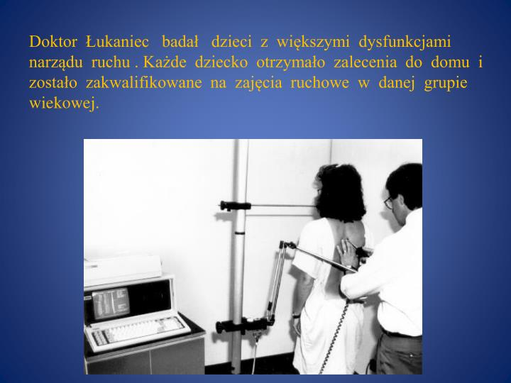 Doktor  Łukaniec   badał   dzieci  z  większymi  dysfunkcjami  narządu  ruchu . Każde  dziecko  otrzymało  zalecenia  do  domu  i  zostało  zakwalifikowane  na  zajęcia  ruchowe  w  danej  grupie  wiekowej.