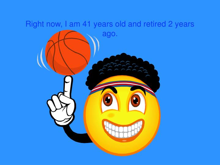 Right now, I am 41 years old and retired 2 years ago.