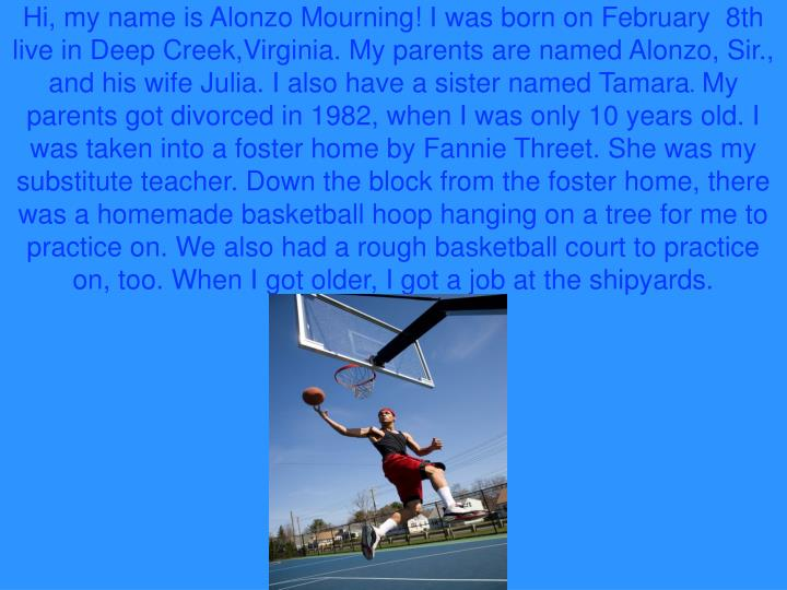 Hi, my name is Alonzo Mourning! I was born on February  8th live in Deep Creek,Virginia. My parents ...