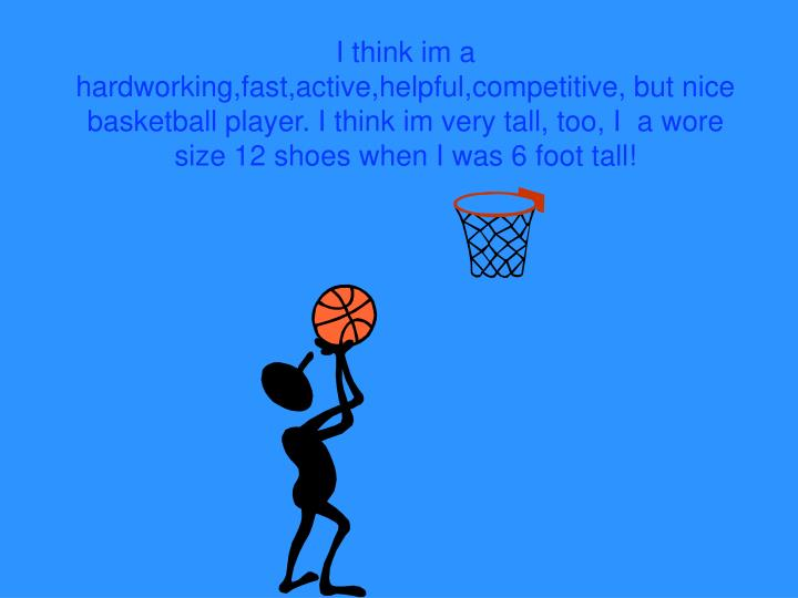 I think im a hardworking,fast,active,helpful,competitive, but nice basketball player. I think im very tall, too, I  a wore size 12 shoes when I was 6 foot tall!