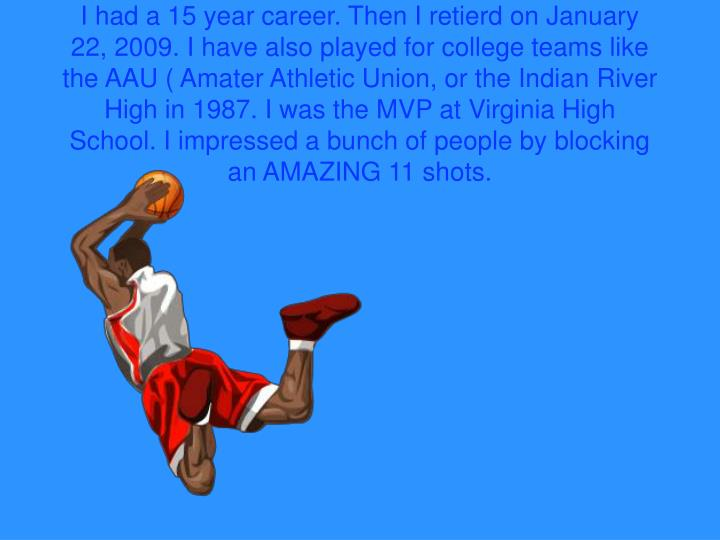 I had a 15 year career. Then I retierd on January 22, 2009. I have also played for college teams like the AAU ( Amater Athletic Union, or the Indian River High in 1987. I was the MVP at Virginia High School. I impressed a bunch of people by blocking an AMAZING 11 shots.