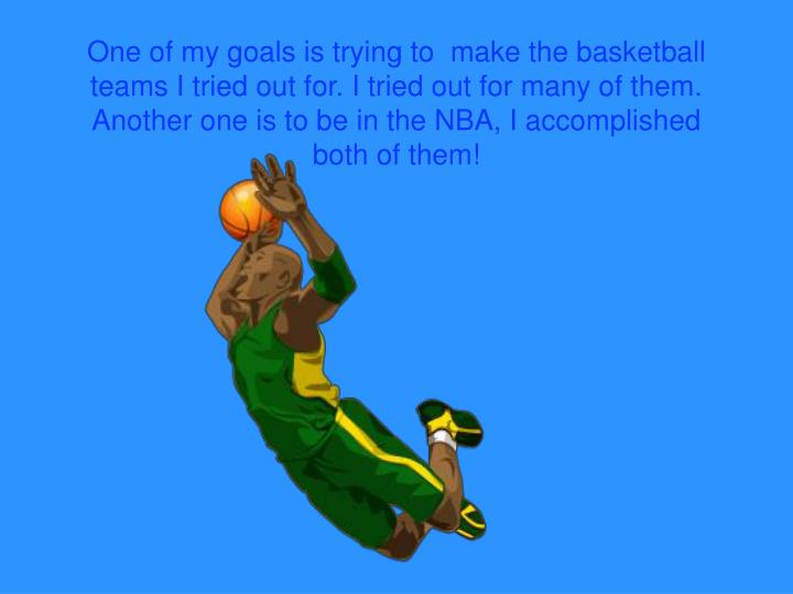 One of my goals is trying to  make the basketball teams I tried out for. I tried out for many of them. Another one is to be in the NBA, I accomplished both of them!