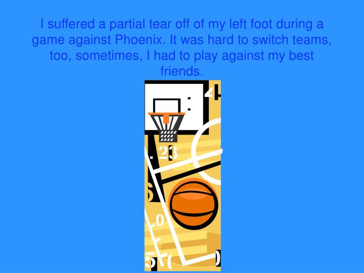 I suffered a partial tear off of my left foot during a game against Phoenix. It was hard to switch teams, too, sometimes, I had to play against my best friends.