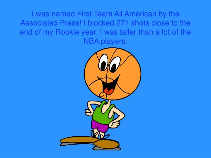 I was named First Team All American by the Associated Press! I blocked 271 shots close to the end of my Rookie year. I was taller than a lot of the NBA players.