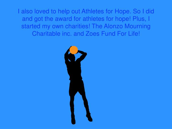 I also loved to help out Athletes for Hope. So I did and got the award for athletes for hope! Plus, I started my own charities! The Alonzo Mourning Charitable inc. and Zoes Fund For Life!