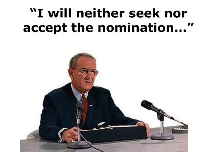 """I will neither seek nor accept the nomination…"""