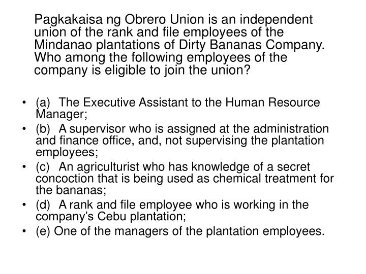 Pagkakaisa ng Obrero Union is an independent union of the rank and file employees of the Mindanao plantations of Dirty Bananas Company. Who among the following employees of the company is eligible to join the union?