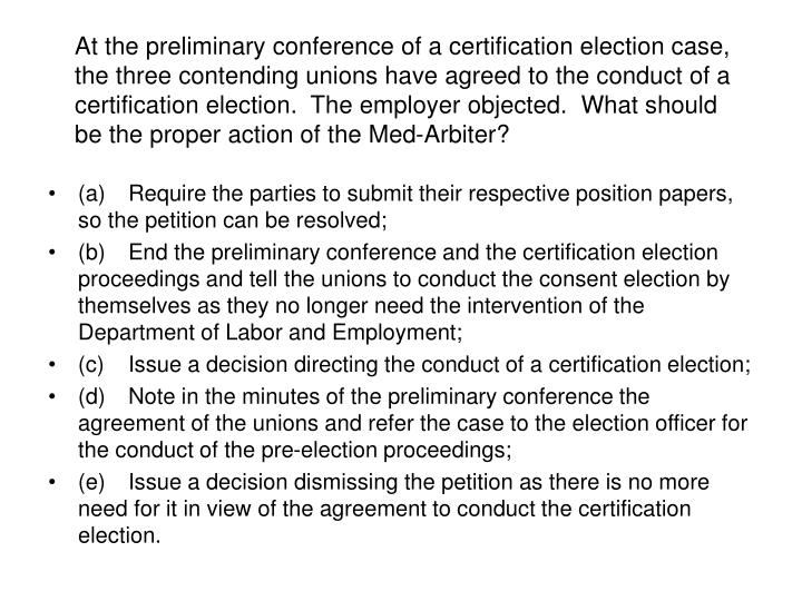 At the preliminary conference of a certification election case, the three contending unions have agreed to the conduct of a certification election.  The employer objected.  What should be the proper action of the Med-Arbiter?