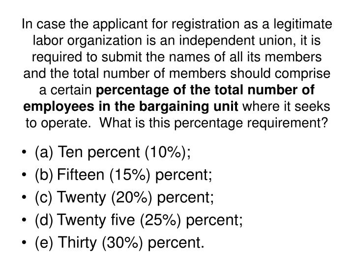 In case the applicant for registration as a legitimate labor organization is an independent union, it is required to submit the names of all its members and the total number of members should comprise a certain