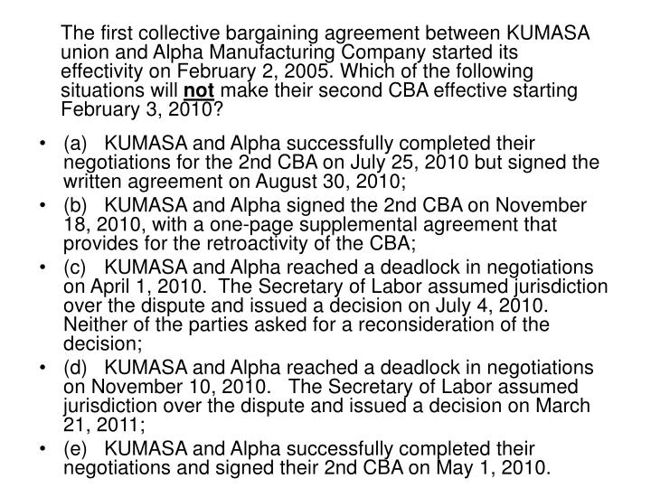 The first collective bargaining agreement between KUMASA union and Alpha Manufacturing Company started its effectivity on February 2, 2005. Which of the following situations will