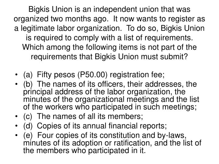 Bigkis Union is an independent union that was organized two months ago.  It now wants to register as a legitimate labor organization.  To do so, Bigkis Union is required to comply with a list of requirements.   Which among the following items is not part of the requirements that Bigkis Union must submit?