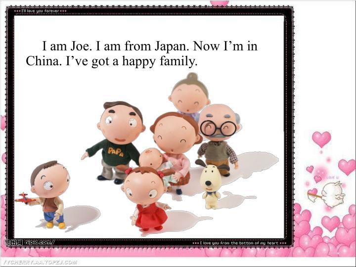 I am Joe. I am from Japan. Now I'm in China. I've got a happy family.